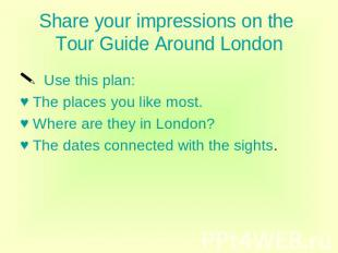 Share your impressions on the Tour Guide Around London Use this plan: The places