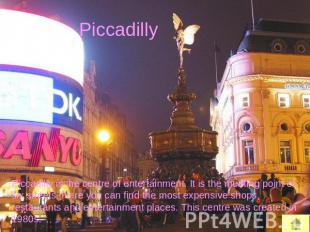 Piccadilly Piccadilly is the centre of entertainment. It is the meeting point of