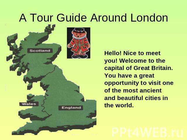 A Tour Guide Around London Hello! Nice to meet you! Welcome to the capital of Great Britain. You have a great opportunity to visit one of the most ancient and beautiful cities in the world.