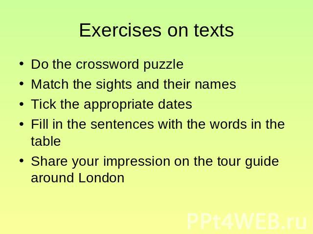 Exercises on texts Do the crossword puzzle Match the sights and their names Tick the appropriate dates Fill in the sentences with the words in the table Share your impression on the tour guide around London