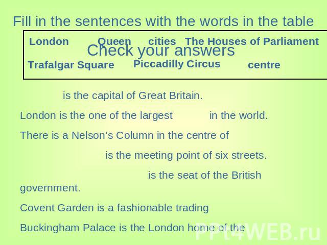 Fill in the sentences with the words in the table is the capital of Great Britain. London is the one of the largest in the world. There is a Nelson's Column in the centre of is the meeting point of six streets. is the seat of the British government.…