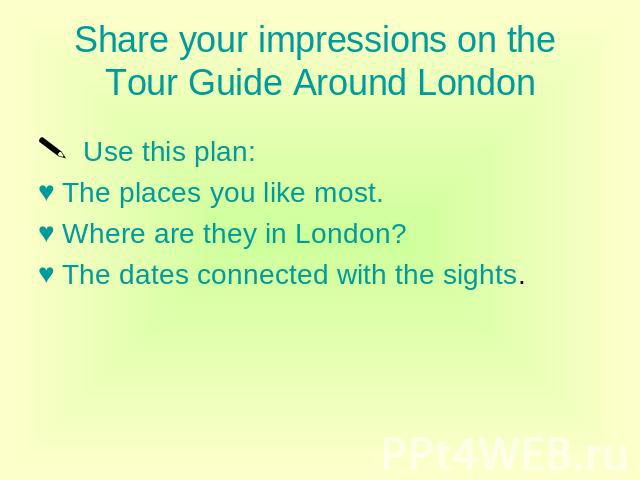 Share your impressions on the Tour Guide Around London Use this plan: The places you like most. Where are they in London? The dates connected with the sights.