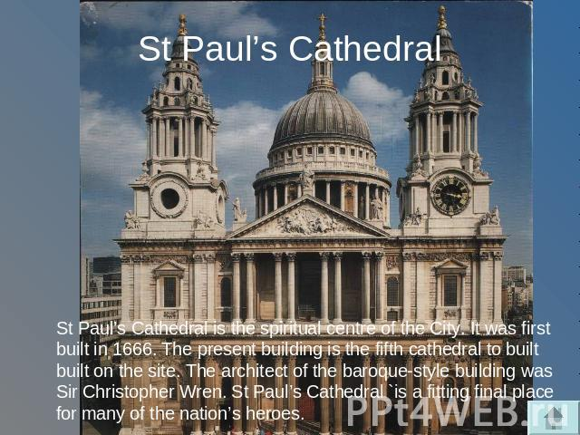 St Paul's Cathedral St Paul's Cathedral is the spiritual centre of the City. It was first built in 1666. The present building is the fifth cathedral to built built on the site. The architect of the baroque-style building was Sir Christopher Wren. St…