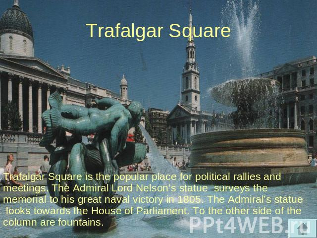 Trafalgar Square Trafalgar Square is the popular place for political rallies and meetings. The Admiral Lord Nelson's statue surveys the memorial to his great naval victory in 1805. The Admiral's statue looks towards the House of Parliament. To the o…