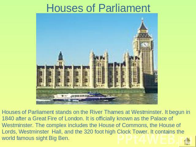 Houses of Parliament Houses of Parliament stands on the River Thames at Westminster. It begun in 1840 after a Great Fire of London. It is officially known as the Palace of Westminster. The complex includes the House of Commons, the House of Lords, W…