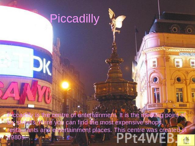 Piccadilly Piccadilly is the centre of entertainment. It is the meeting point of six streets. Here you can find the most expensive shops, restaurants and entertainment places. This centre was created in 1980s.