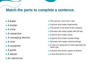 Match the parts to complete a sentence. A baker A barber A mine A researcher A m