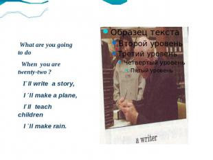 What are you going to do When you are twenty-two ? I΄ll write a story, I ΄ll mak