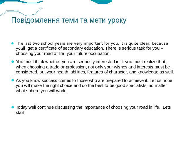Повідомлення теми та мети уроку The last two school years are very important for you. It is quite clear, because youll get a certificate of secondary education. There is serious task for you – choosing your road of life, your future occupation. You …