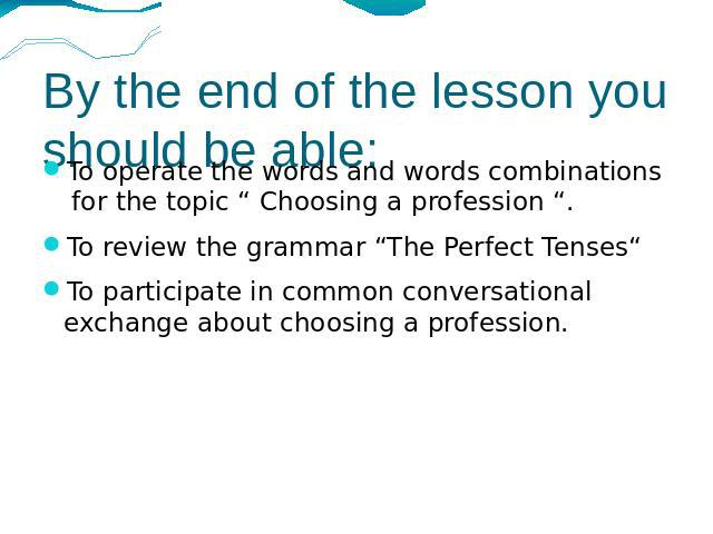"By the end of the lesson you should be able: To operate the words and words combinations for the topic "" Choosing a profession "". To review the grammar ""The Perfect Tenses"" To participate in common conversational exchange about choosing a profession."