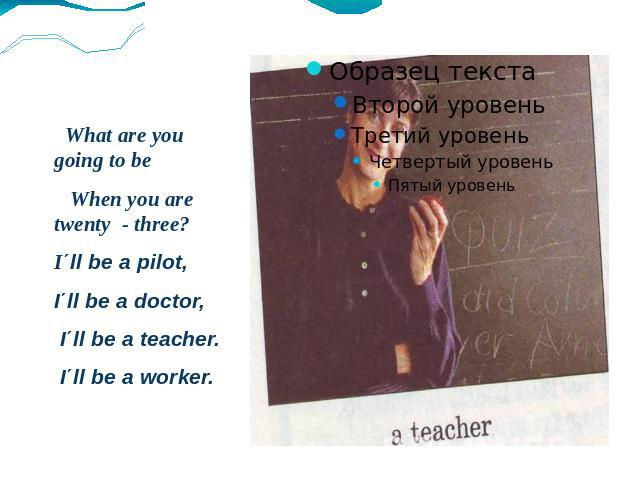 What are you going to be When you are twenty - three? I΄ll be a pilot, I΄ll be a doctor, I΄ll be a teacher. I΄ll be a worker.