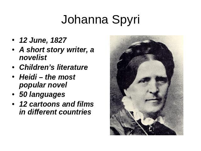 Johanna Spyri 12 June, 1827 A short story writer, a novelist Children's literature Heidi – the most popular novel 50 languages 12 cartoons and films in different countries