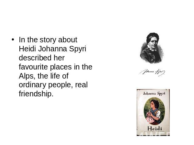 In the story about Heidi Johanna Spyri described her favourite places in the Alps, the life of ordinary people, real friendship.