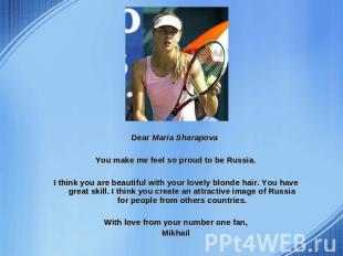 Dear Maria Sharapova You make me feel so proud to be Russia. I think you are bea