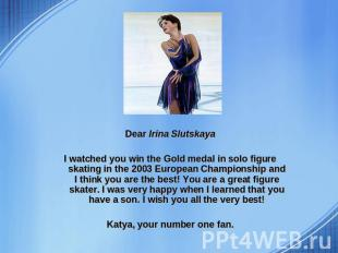 Dear Irina Slutskaya I watched you win the Gold medal in solo figure skating in