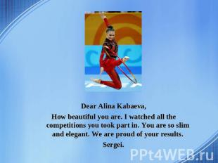 Dear Alina Kabaeva, How beautiful you are. I watched all the competitions you to