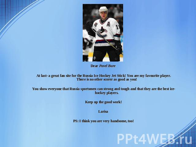 Dear Pavel Bure At last- a great fan site for the Russia Ice Hockey Jet Stick! You are my favourite player. There is no other scorer as good as you! You show everyone that Russia sportsmen can strong and tough and that they are the best ice-hockey p…