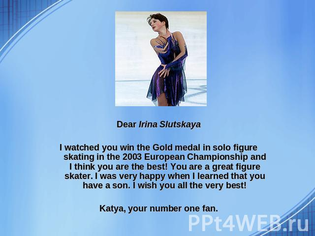 Dear Irina Slutskaya I watched you win the Gold medal in solo figure skating in the 2003 European Championship and I think you are the best! You are a great figure skater. I was very happy when I learned that you have a son. I wish you all the very …