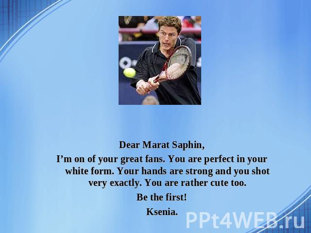 Dear Marat Saphin, I'm on of your great fans. You are perfect in your white form. Your hands are strong and you shot very exactly. You are rather cute too. Be the first! Ksenia.