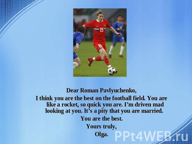 Dear Roman Pavlyuchenko, I think you are the best on the football field. You are like a rocket, so quick you are. I'm driven mad looking at you. It's a pity that you are married. You are the best. Yours truly, Olga.