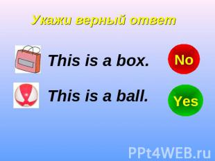 Укажи верный ответ This is a box. This is a ball.