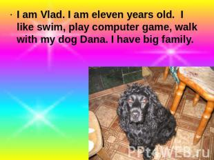 I am Vlad. I am eleven years old. I like swim, play computer game, walk with my