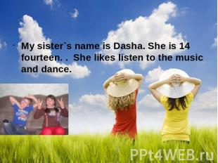 My sister`s name is Dasha. She is 14 fourteen. . She likes listen to the music a