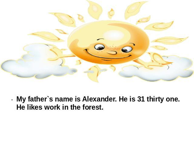 My father`s name is Alexander. He is 31 thirty one. He likes work in the forest.