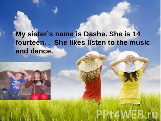 My sister`s name is Dasha. She is 14 fourteen. . She likes listen to the music and dance.