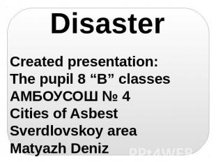 "Disaster Created presentation: The pupil 8 ""B"" classes АМБОУСОШ № 4 Cities of As"
