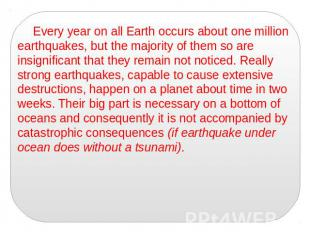 Every year on all Earth occurs about one million earthquakes, but the majority o