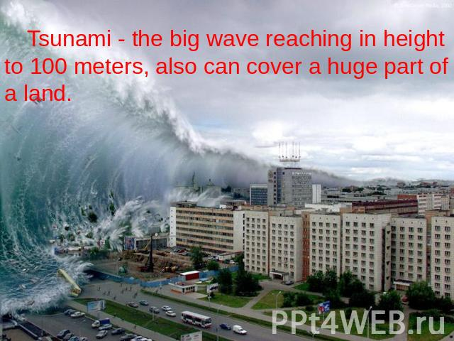 Tsunami - the big wave reaching in height to 100 meters, also can cover a huge part of a land.