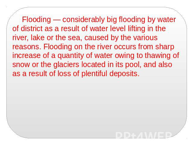 Flooding — considerably big flooding by water of district as a result of water level lifting in the river, lake or the sea, caused by the various reasons. Flooding on the river occurs from sharp increase of a quantity of water owing to thawing of sn…