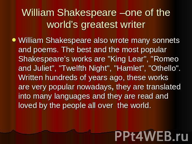 William Shakespeare –one of the world's greatest writer William Shakespeare also wrote many sonnets and poems. The best and the most popular Shakespeare's works are