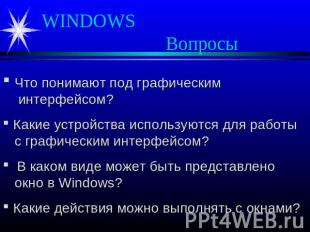 WINDOWS Вопросы Что понимают под графическим интерфейсом? Какие устройства испол