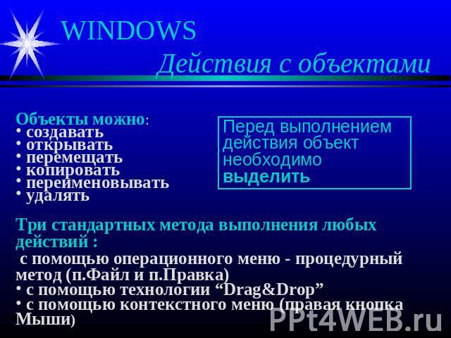 WINDOWS Действия с объектами Объекты можно: создавать открывать перемещать копировать переименовывать удалять Три стандартных метода выполнения любых действий : с помощью операционного меню - процедурный метод (п.Файл и п.Правка) с помощью технологи…