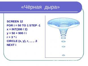 «Чёрная дыра» SCREEN 12 FOR i = 50 TO 1 STEP -1 x = INT(300 / 2) y = 50 + 900 /