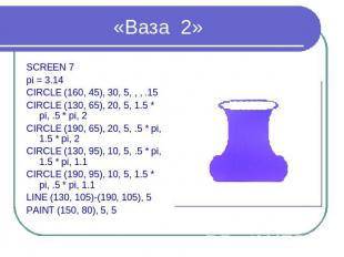 «Ваза 2» SCREEN 7 pi = 3.14 CIRCLE (160, 45), 30, 5, , , .15 CIRCLE (130, 65), 2