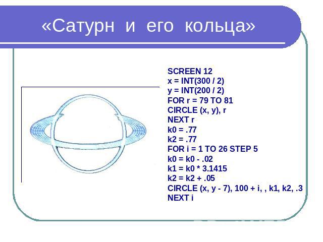«Сатурн и его кольца» SCREEN 12 x = INT(300 / 2) y = INT(200 / 2) FOR r = 79 TO 81 CIRCLE (x, y), r NEXT r k0 = .77 k2 = .77 FOR i = 1 TO 26 STEP 5 k0 = k0 - .02 k1 = k0 * 3.1415 k2 = k2 + .05 CIRCLE (x, y - 7), 100 + i, , k1, k2, .3 NEXT i