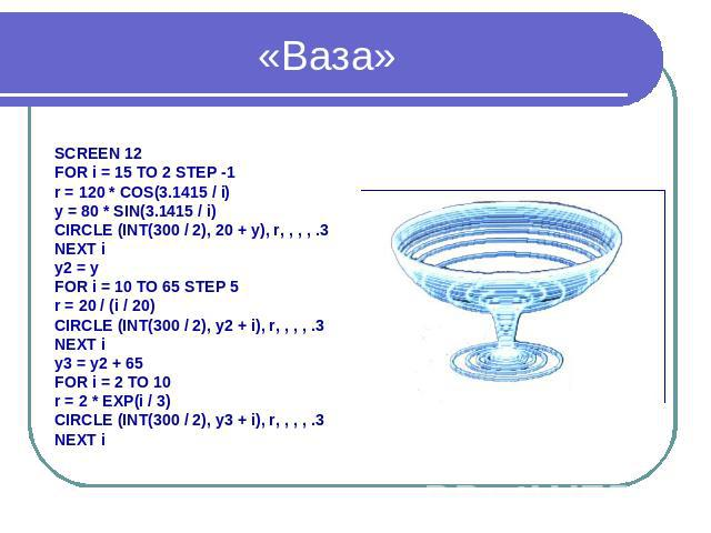 «Ваза» SCREEN 12 FOR i = 15 TO 2 STEP -1 r = 120 * COS(3.1415 / i) y = 80 * SIN(3.1415 / i) CIRCLE (INT(300 / 2), 20 + y), r, , , , .3 NEXT i y2 = y FOR i = 10 TO 65 STEP 5 r = 20 / (i / 20) CIRCLE (INT(300 / 2), y2 + i), r, , , , .3 NEXT i y3 = y2 …