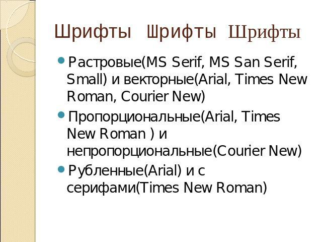 Шрифты Шрифты Шрифты Растровые(MS Serif, MS San Serif, Small) и векторные(Arial, Times New Roman, Courier New) Пропорциональные(Arial, Times New Roman ) и непропорциональные(Courier New) Рубленные(Arial) и с серифами(Times New Roman)