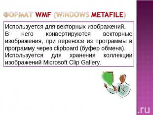 Формат WMF (Windows Metafile) Используется для векторных изображений. В него кон