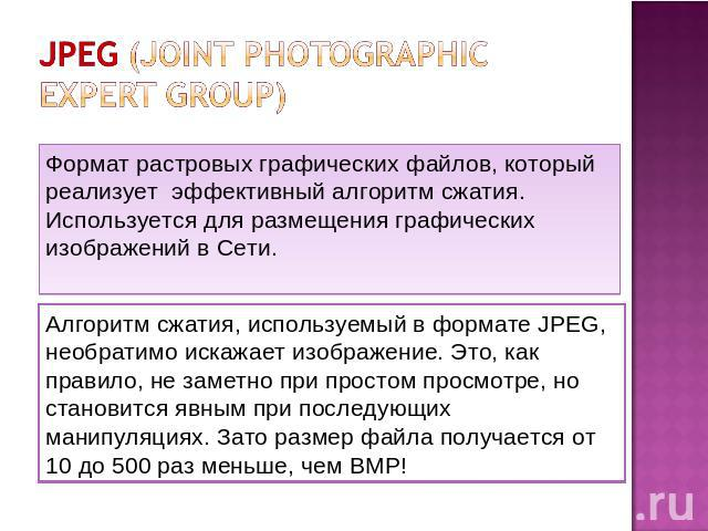 JPEG (Joint photographic expert group) Формат растровых графических файлов, который реализует эффективный алгоритм сжатия. Используется для размещения графических изображений в Сети. Алгоритм сжатия, используемый в формате JPEG, необратимо искажает …