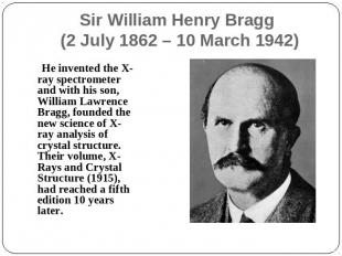 Sir William Henry Bragg (2 July 1862 – 10 March 1942) He invented the X-ray spec