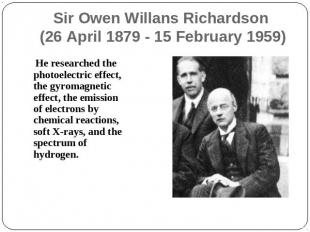 Sir Owen Willans Richardson (26 April 1879 - 15 February 1959) He researched the