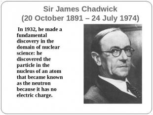 Sir James Chadwick(20 October 1891 – 24 July 1974) In 1932, he made a fundamenta