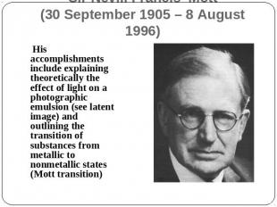Sir Nevill Francis Mott(30 September 1905 – 8 August 1996) His accomplishments i