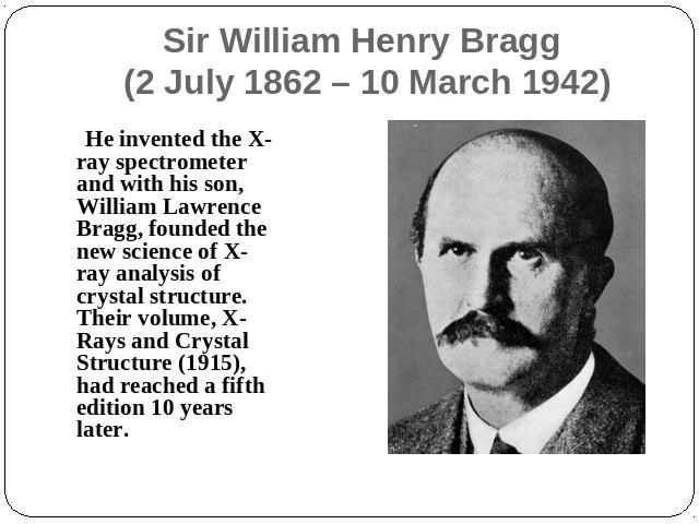 Sir William Henry Bragg (2 July 1862 – 10 March 1942) He invented the X-ray spectrometer and with his son, William Lawrence Bragg, founded the new science of X-ray analysis of crystal structure. Their volume, X-Rays and Crystal Structure (1915), had…