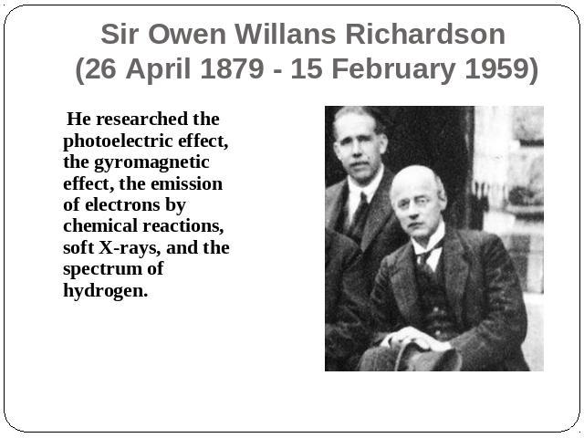 Sir Owen Willans Richardson (26 April 1879 - 15 February 1959) He researched the photoelectric effect, the gyromagnetic effect, the emission of electrons by chemical reactions, soft X-rays, and the spectrum of hydrogen.