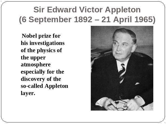 Sir Edward Victor Appleton(6 September 1892 – 21 April 1965) Nobel prize for his investigations of the physics of the upper atmosphere especially for the discovery of the so-called Appleton layer.